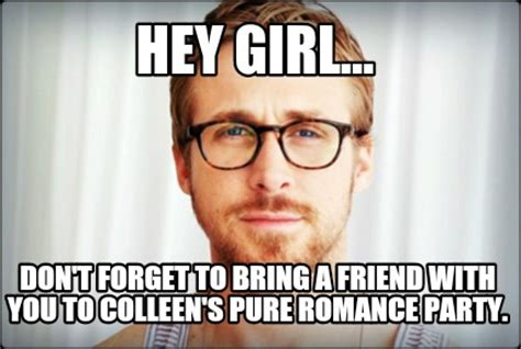 Pure Romance Meme - meme creator hey girl don t forget to bring a friend with you to colleen s pure romance pa