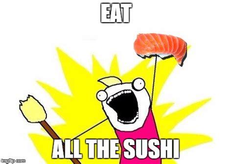 Sushi Meme - eat all the sushi imgflip