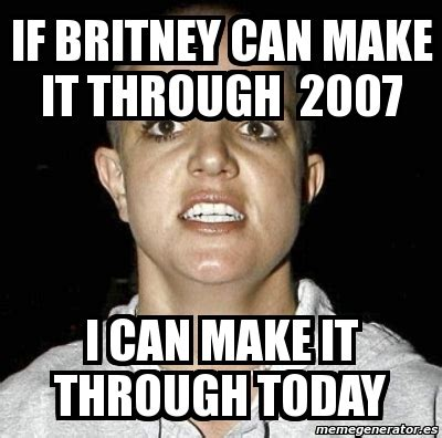 Where Can I Make A Meme - meme personalizado if britney can make it through 2007 i can make it through today 3592614