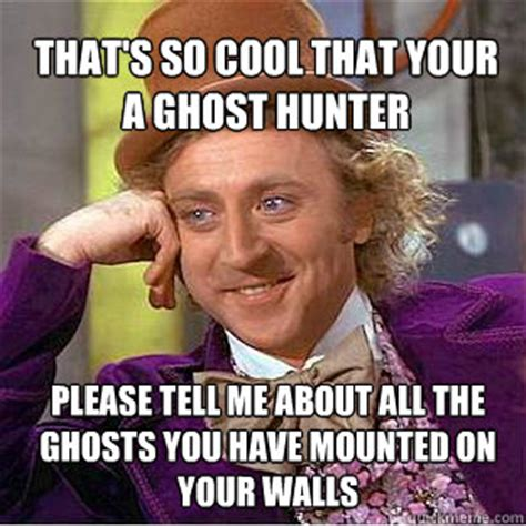 Ghost Hunters Meme - that s so cool that your a ghost hunter please tell me about all the ghosts you have mounted on
