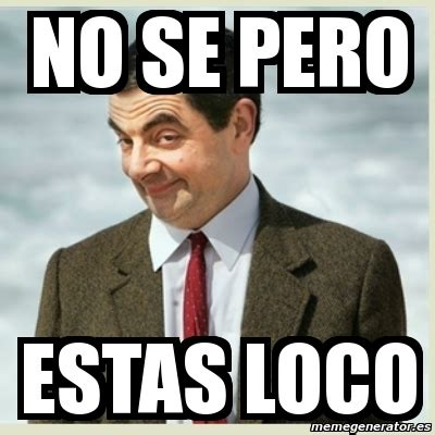 Meme Loco - meme mr bean no se pero estas loco 4581376