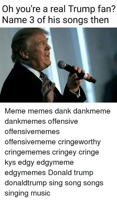 Song Name Meme - oh you re a real trump fan name 3 of his songs then meme memes dank dankmeme dankmemes
