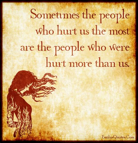Sometimes The People Who Hurt Us The Most Are The People