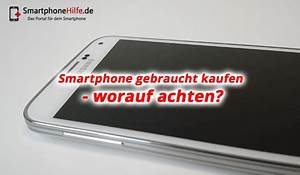 Smart Gebraucht Kaufen Worauf Achten : smartphone gebraucht kaufen worauf achten tipps ~ Lizthompson.info Haus und Dekorationen