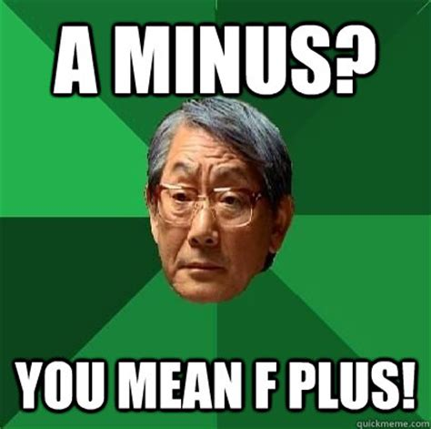 Mean Dad Meme - a minus you mean f plus high expectations asian father quickmeme
