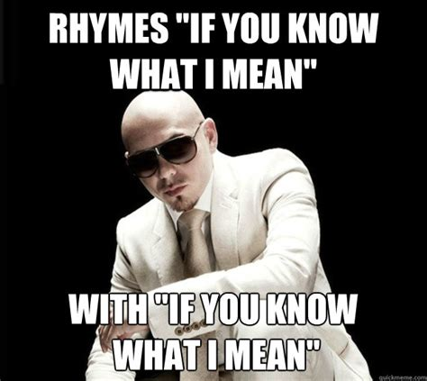 If You Know What I Mean Meme - rhymes quot if you know what i mean quot with quot if you know what i mean quot unpoetic pitbull quickmeme