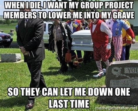 Group Project Memes - when i die i want my group project members to lower me into my grave so they can let me down