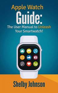 Apple Watch Guide  The User Manual To Unleash Your