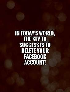 In today's world, the key to success is to delete your ...