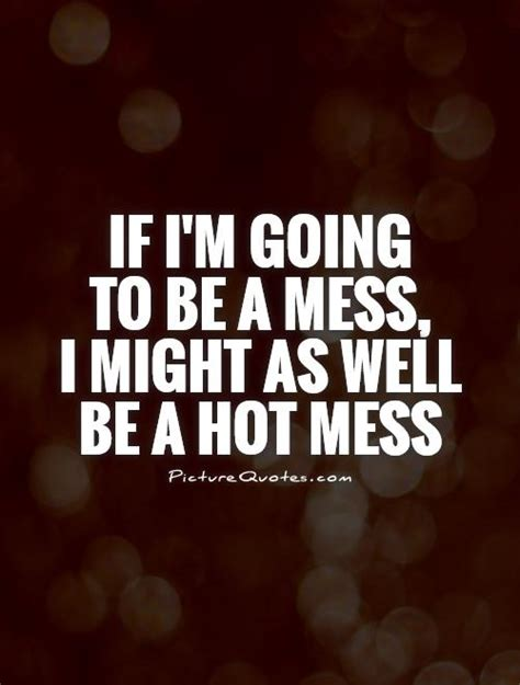 hot quotes im a mess quotes quotesgram