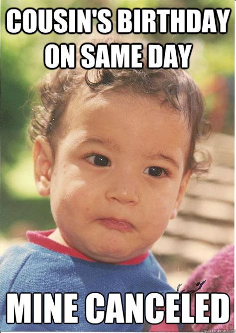 Cousin Meme - cousin s birthday on same day mine canceled unsuccessful kid quickmeme