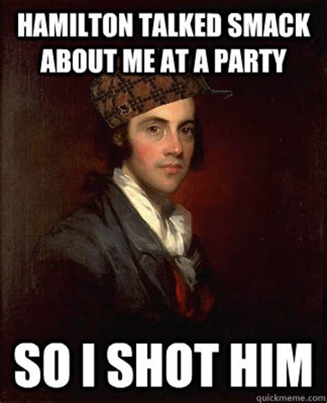 Hamilton Memes - hamilton talked smack about me at a party so i shot him scumbag aaron burr quickmeme