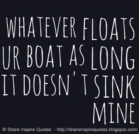 Floats Your Boat Sayings by Do Whatever Floats Your Boat As As It Doesn T Sink