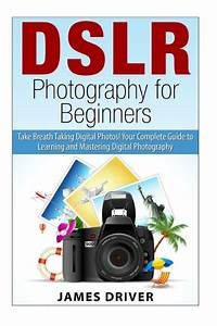 DSLR Photography for Beginners: Take Breath Taking Digital Photos! Your Complete Guide to ...