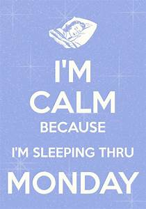 i'm calm because i'm sleeping thru monday / created with ...