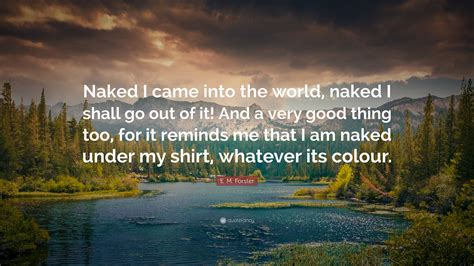 E M Forster Quote Naked I Came Into The World Naked I Shall Go Out Of It And A Very Good