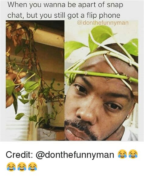 Flip Phone Meme - when you wanna be apart of snap chat but you still got a flip phone the funnyman credit