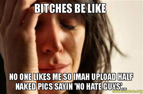 Bitches Be Like No One Likes Me So Imah Upload Half Naked Pics Sayin No Hate Guys First