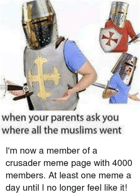 Crusader Memes - when your parents ask you where all the muslims went i m now a member of a crusader meme page