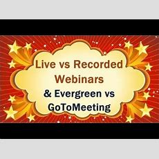 Live Vs Recorded Or Prerecorded Webinars Plus Evergree Aka Ever Webinar Vs Gotomeeting