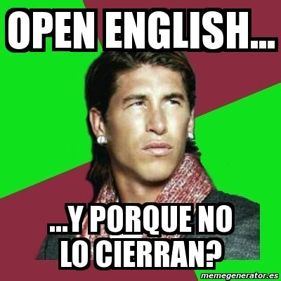 Open English Meme - meme sergio ramos open english y porque no lo cierran 134153