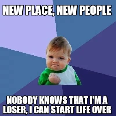 New Meme Generator - meme creator new place new people nobody knows that i m a loser i can start life over meme