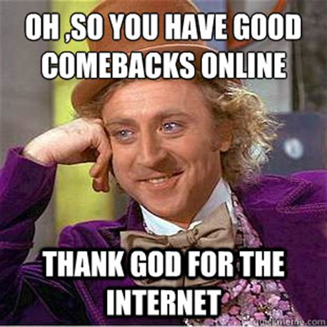 Best Comeback Memes - oh so you have good comebacks online thank god for the
