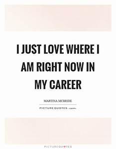 Where Am I Now : i just love where i am right now in my career picture quotes ~ Eleganceandgraceweddings.com Haus und Dekorationen