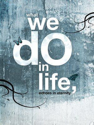 what we do in life.. echoes in eternity..   Wonderful ...