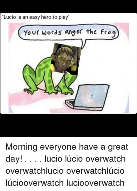 Lucio Memes - lucio is an easy hero to play your words anger the frog morning everyone have a great day lucio
