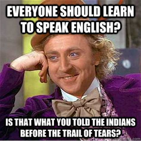 Learn English Meme - everyone should learn to speak english is that what you told the indians before the trail of
