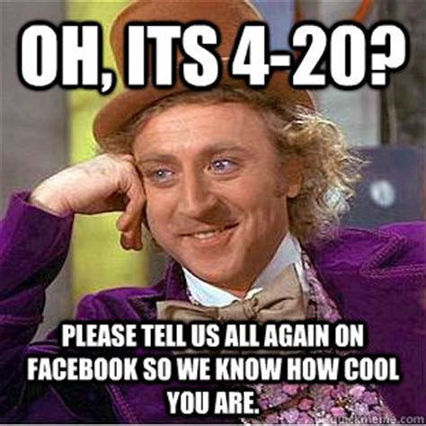 Cool Memes For Facebook - oh its 4 20 please tell us all again on facebook so we know how cool you are condescending