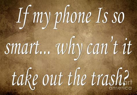 why my phone so if my phone is so smart why can t it take out the trash
