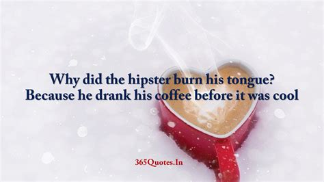 Is too high to is drinking a cup of coffee at home and when you pour the second cup and take a sip you expect to be the same temperature as the last sip of your first cup? Why did the hipster burn his tongue Because he drank his coffee before it was cool - 365 Quotes