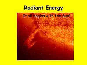 Radiant Energy It all starts with the Sun It all begins ...