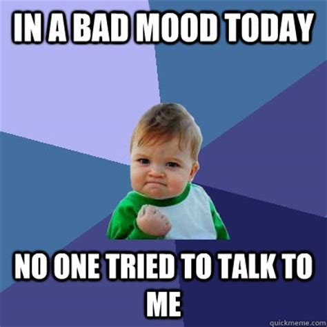 Bad Mood Meme - in a bad mood today no one tried to talk to me success kid quickmeme
