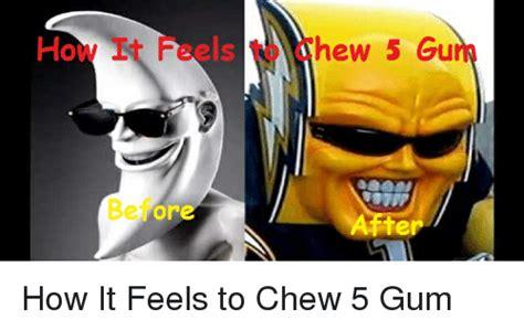 5 Gum Meme - how befor hew 5 gu ter how it feels to chew 5 gum reddit meme on sizzle