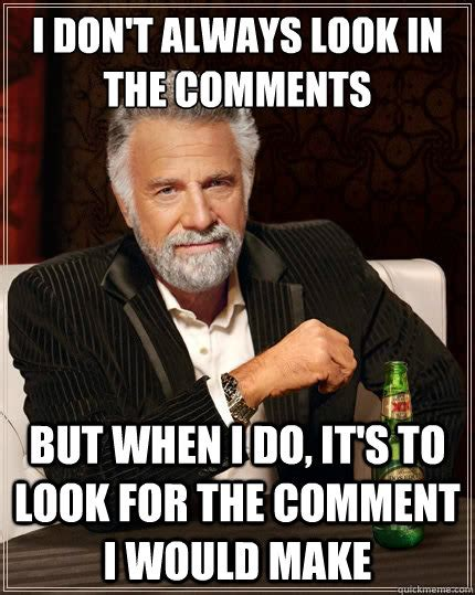 Make Your Own Most Interesting Man In The World Meme - i don t always look in the comments but when i do it s to look for the comment i would make