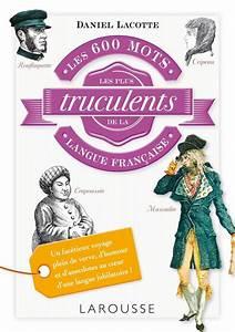 Pro Des Mots 508 : livre les 600 mots les plus truculents de la langue fran aise daniel lacotte larousse ~ Maxctalentgroup.com Avis de Voitures
