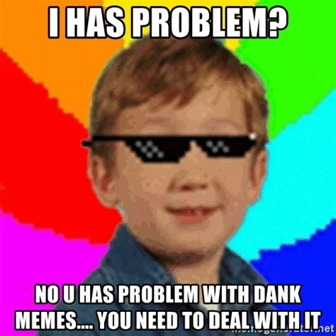 Dank Memes Meme - i has problem no u has problem with dank memes you need to deal with it dank memes mlg