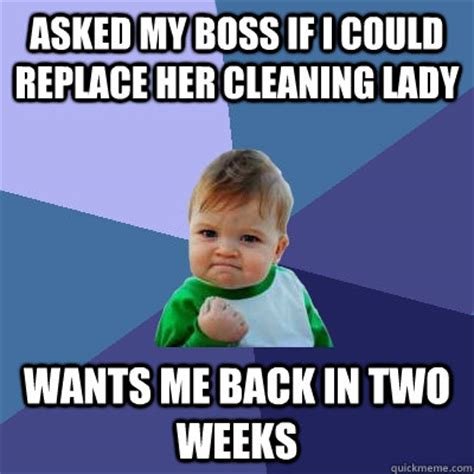 Cleaning Lady Meme - asked my boss if i could replace her cleaning lady wants me back in two weeks success kid