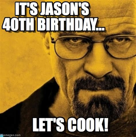 Breaking Bad Happy Birthday Meme - it s jason s 40th birthday breaking bad meme on memegen