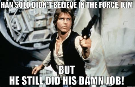 Han Solo Memes - han solo didn t believe in the force kim but he still did his damn job quickmeme