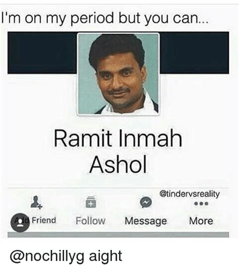 On My Period Meme - i m on my period but you can ramit inmah ashol otindervsreality d friend follow message more