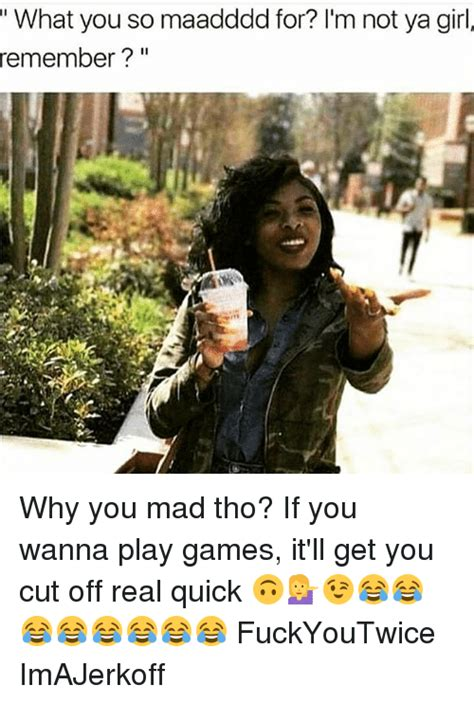 Why You Mad Tho Meme - what you so maaddddfor i m not ya girl remember why you mad tho if you wanna play games it ll