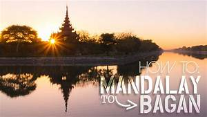 How To Get From Mandalay To Bagan By Boat Bus Train