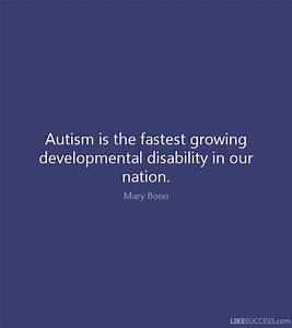 Autism is the fastest growing developmen by Mary Bono ...