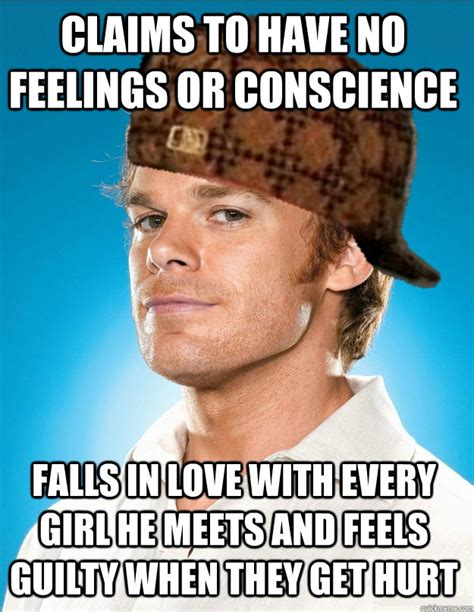 Dexter Memes - claims to have no feelings or conscience falls in love with every girl he meets and feels guilty