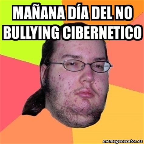 No Al Bullying Memes - meme friki ma 209 ana d 205 a del no bullying cibernetico 1715945