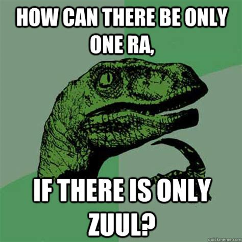 There Can Only Be One Meme - how can there be only one ra if there is only zuul philosoraptor quickmeme